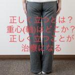 正しく立つ意味とは?重心(軸)はどこ?正しく立つことが治療になる②
